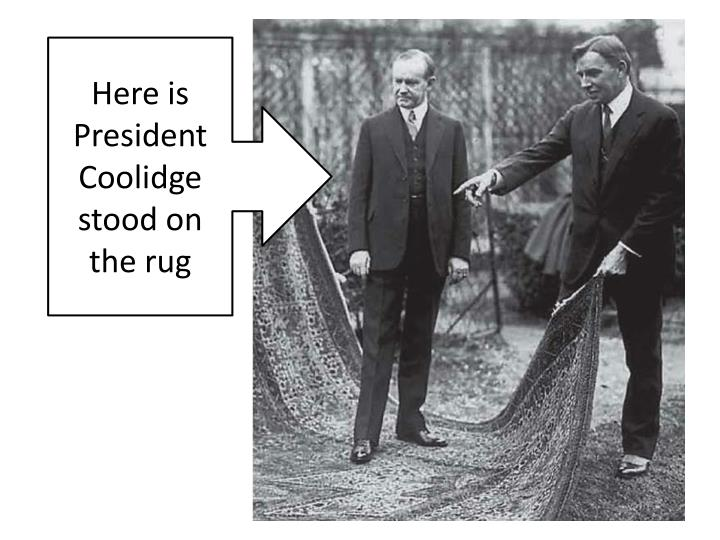 Here is President Coolidge stood on the rug