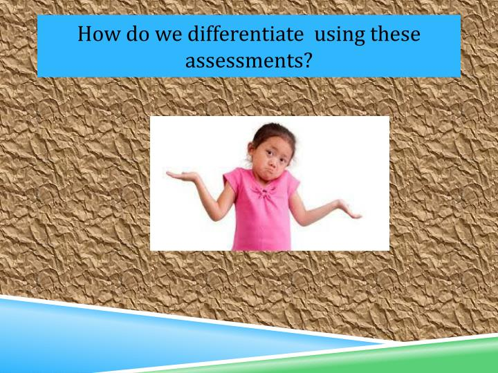 How do we differentiate  using these assessments?