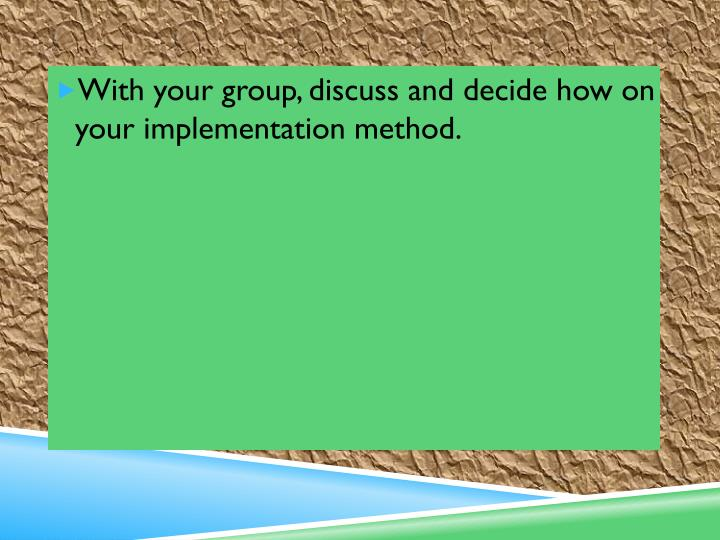 With your group, discuss and decide how on your implementation method.