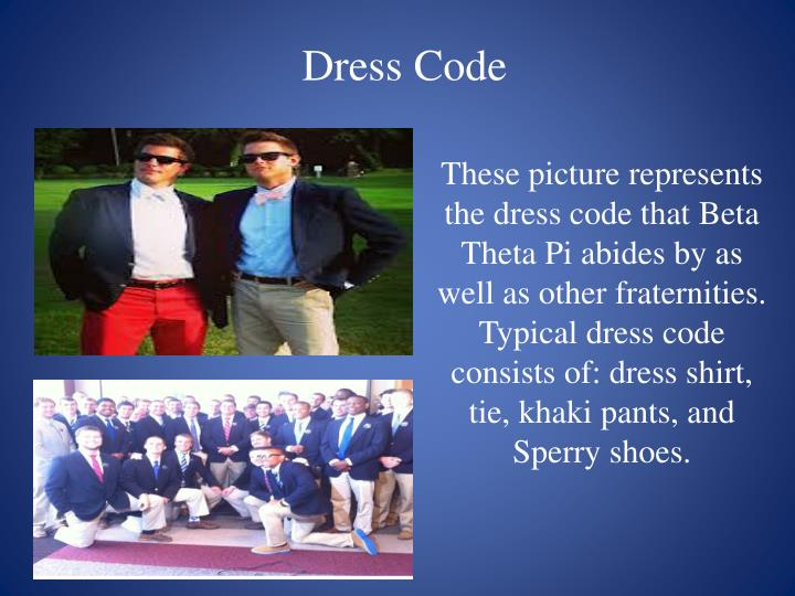 These picture represents the dress code that Beta Theta Pi abides by as well as other fraternities. Typical dress code consists of: dress shirt, tie, khaki pants, and