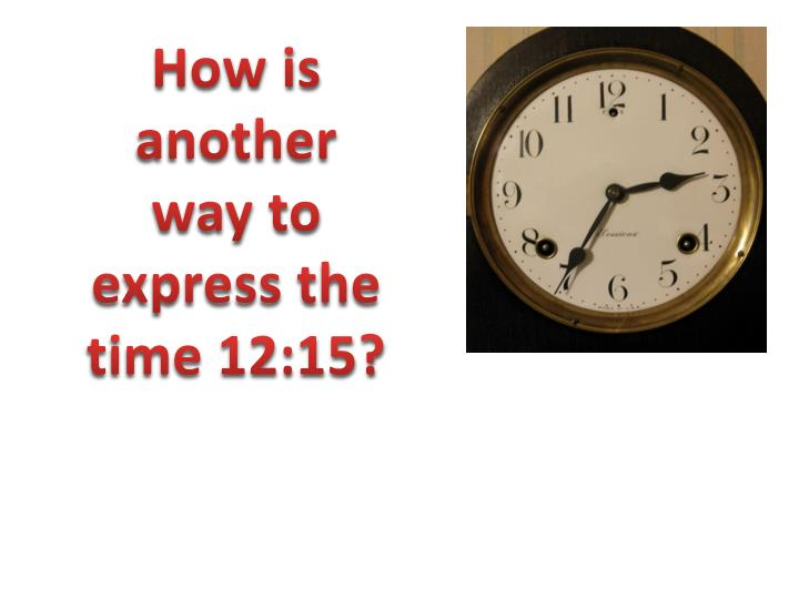How is another way to express the time 12:15?
