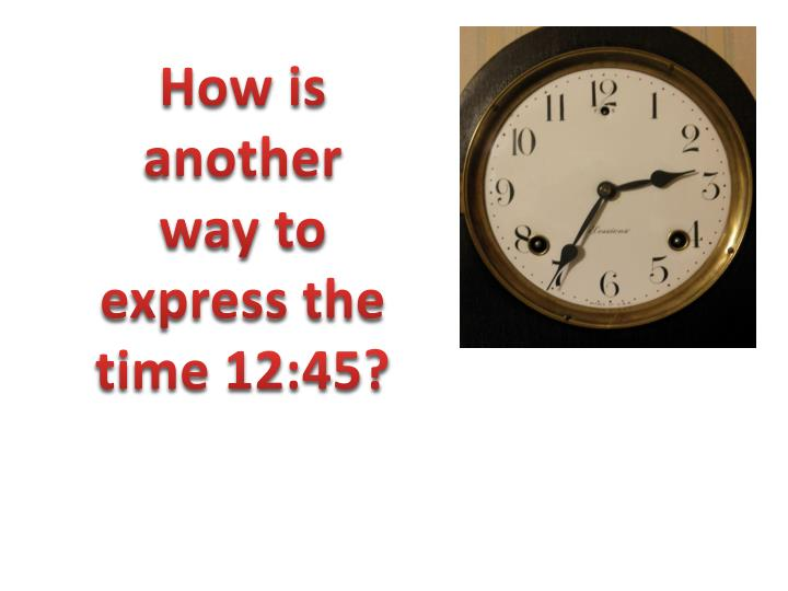 How is another way to express the time 12:45?