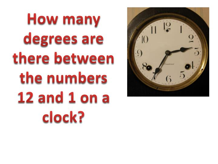 How many degrees are there between the numbers 12 and 1 on a clock?