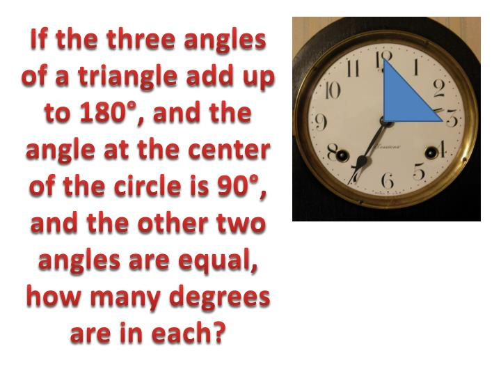 If the three angles of a triangle add up to 180°, and the angle at the center of the circle is 90°, and the other two angles are equal, how many degrees are in each?