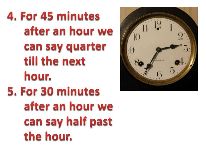 4. For 45 minutes after an hour we can say quarter till the next hour.