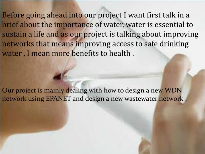 Before going ahead into our project I want first talk in a brief about the importance of water, water is essential to sustain a life and as our project is talking about improving networks that means improving access to safe drinking water , I mean more benefits to health .