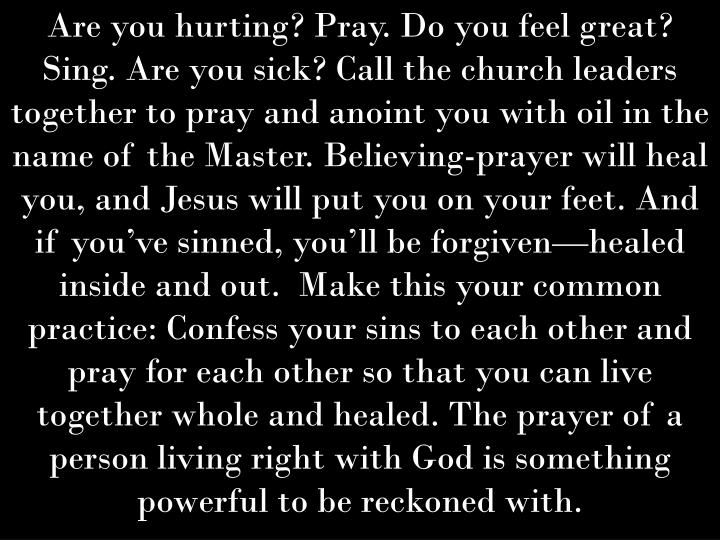 Are you hurting? Pray. Do you feel great? Sing. Are you sick? Call the church leaders together to pray and anoint you with oil in the name of the Master. Believing-prayer will heal you, and Jesus will put you on your feet. And if you've sinned, you'll be forgiven—healed inside and out.  Make this your common practice: Confess your sins to each other and pray for each other so that you can live together whole and healed. The prayer of a person living right with God is something powerful to be reckoned with.