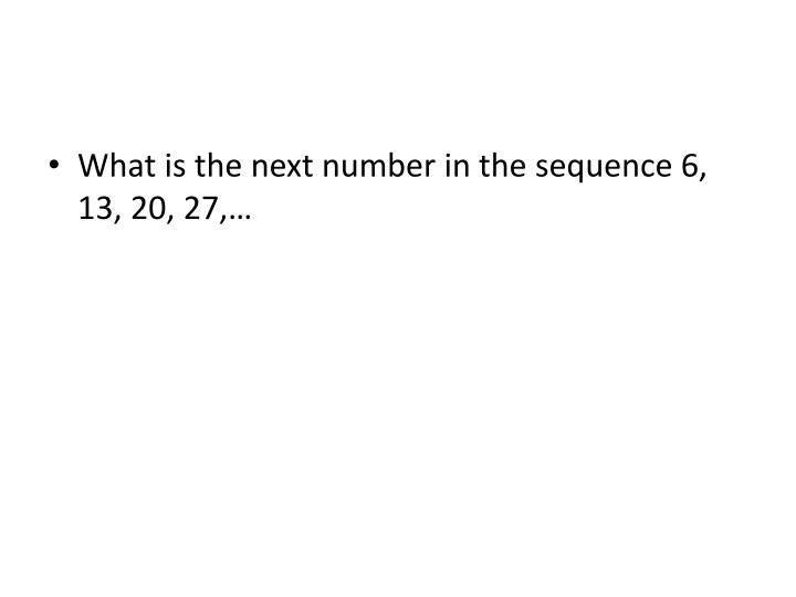 What is the next number in the sequence 6, 13, 20, 27,…