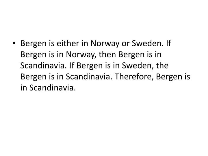 Bergen is either in Norway or Sweden. If Bergen is in Norway, then Bergen is in Scandinavia. If Bergen is in Sweden, the Bergen is in Scandinavia. Therefore, Bergen is in Scandinavia.