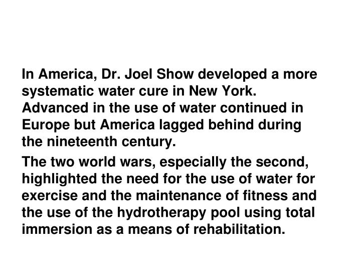 In America, Dr. Joel Show developed a more systematic water cure in New York. Advanced in the use of water continued in Europe but America lagged behind during the nineteenth century.