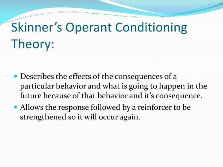 skinners theory of operant conditioning Operant conditioning refers to a theory of learning wherein behaviors are learned and refined based on both what occurs before (antecedent) a behavior is emitted by an organism, and what occurs after (consequence) such a behavior.