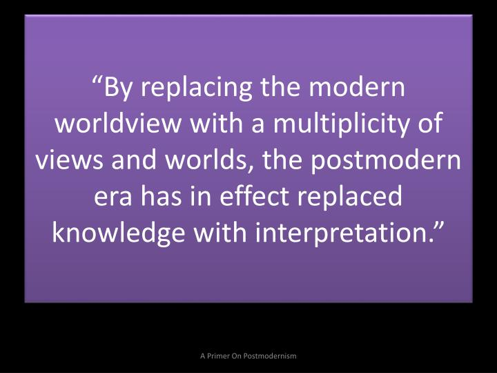 """By replacing the modern worldview with a multiplicity of views and worlds, the postmodern era has in effect replaced knowledge with interpretation."""