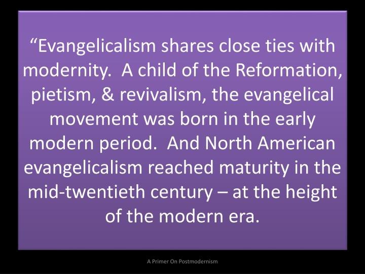 """Evangelicalism shares close ties with modernity.  A child of the Reformation, pietism, & revivalism, the evangelical movement was born in the early modern period.  And North American evangelicalism reached maturity in the mid-twentieth century – at the height of the modern era."