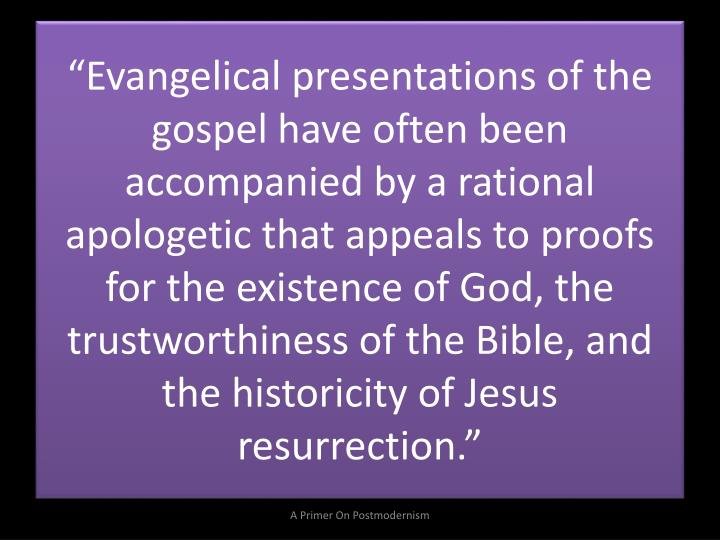 """Evangelical presentations of the gospel have often been accompanied by a rational apologetic that appeals to proofs for the existence of God, the trustworthiness of the Bible, and the historicity of Jesus resurrection."""