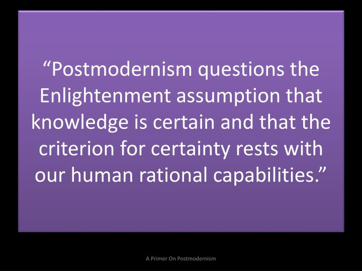 """Postmodernism questions the Enlightenment assumption that knowledge is certain and that the criterion for certainty rests with our human rational capabilities."""