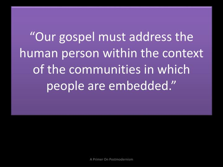 """Our gospel must address the human person within the context of the communities in which people are embedded."""