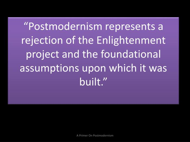 """Postmodernism represents a rejection of the Enlightenment project and the foundational assumption..."