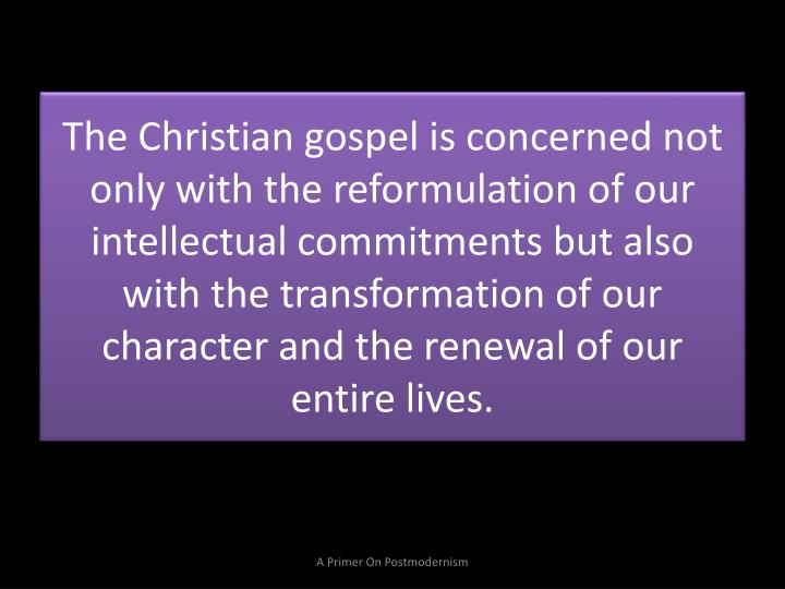 The Christian gospel is concerned not only with the reformulation of our intellectual commitments but also with the transformation of our character and the renewal of our entire lives.