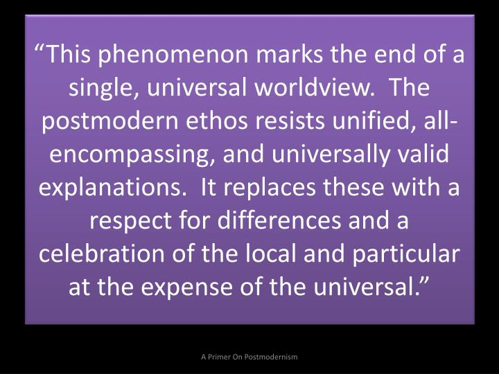 """This phenomenon marks the end of a single, universal worldview.  The postmodern ethos resists unified, all-encompassing, and universally valid explanations.  It replaces these with a respect for differences and a celebration of the local and particular at the expense of the universal."""