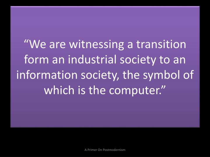 """We are witnessing a transition form an industrial society to an information society, the symbol of which is the computer."""