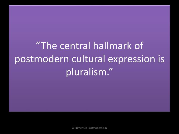 """The central hallmark of postmodern cultural expression is pluralism."""