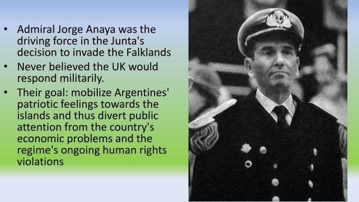 Admiral Jorge Anaya was the driving force in the Junta's decision to invade the Falklands