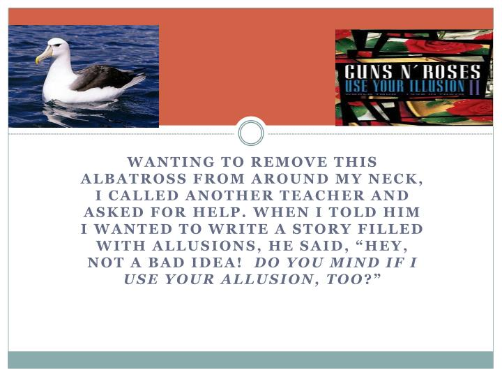"Wanting to remove this albatross from around my neck, I called another teacher and asked for help. When I told him I wanted to write a story filled with allusions, he said, ""Hey, not a bad idea!"