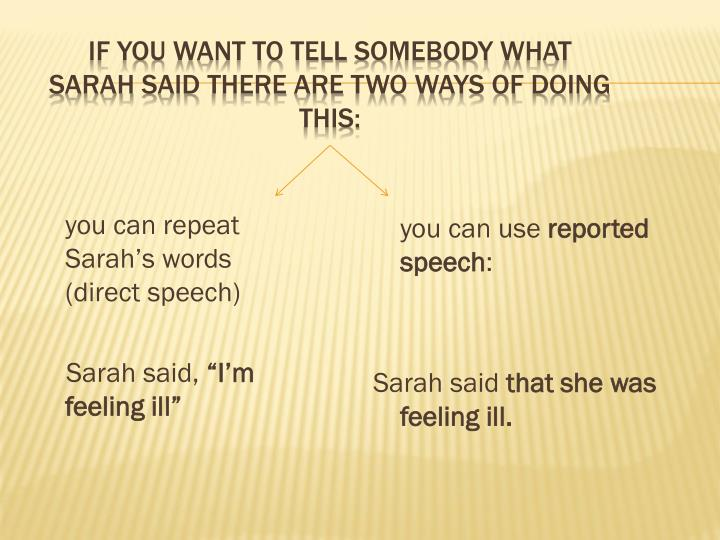 If you want to tell somebody what sarah said there are two ways of doing this