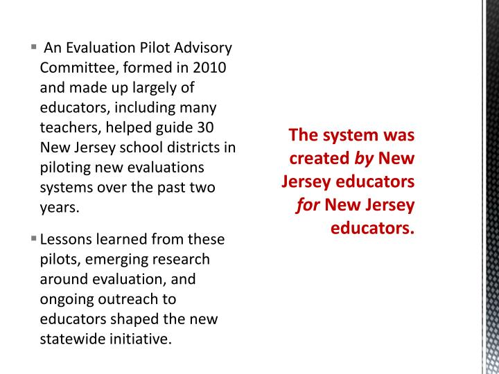 An Evaluation Pilot Advisory Committee, formed in 2010 and made up largely of educators, including many teachers, helped guide 30 New Jersey school districts in piloting new evaluations systems over the past two years.