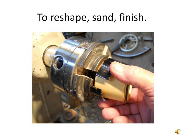 To reshape, sand, finish.