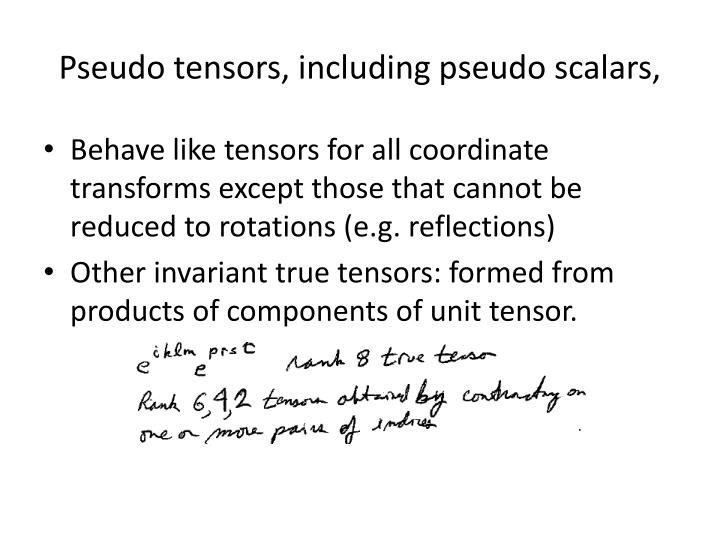 Pseudo tensors, including pseudo scalars,