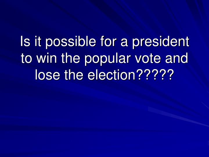 Is it possible for a president to win the popular vote and lose the election?????