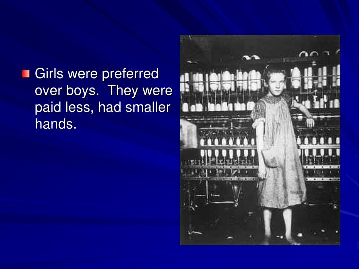 Girls were preferred over boys.  They were paid less, had smaller hands.