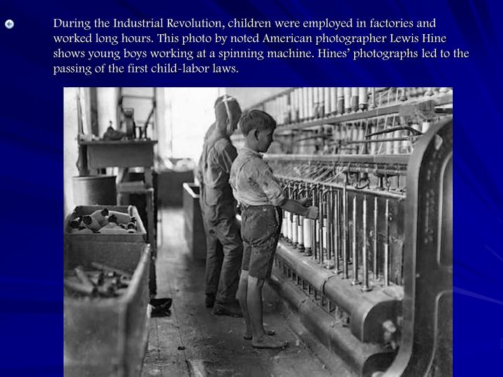 During the Industrial Revolution, children were employed in factories and worked long hours. This photo by noted American photographer Lewis Hine shows young boys working at a spinning machine. Hines' photographs led to the passing of the first child-labor laws.