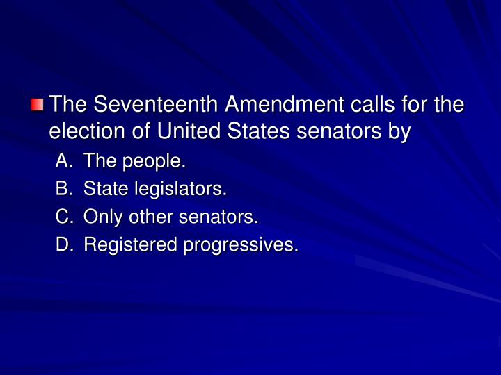 The Seventeenth Amendment calls for the election of United States senators by