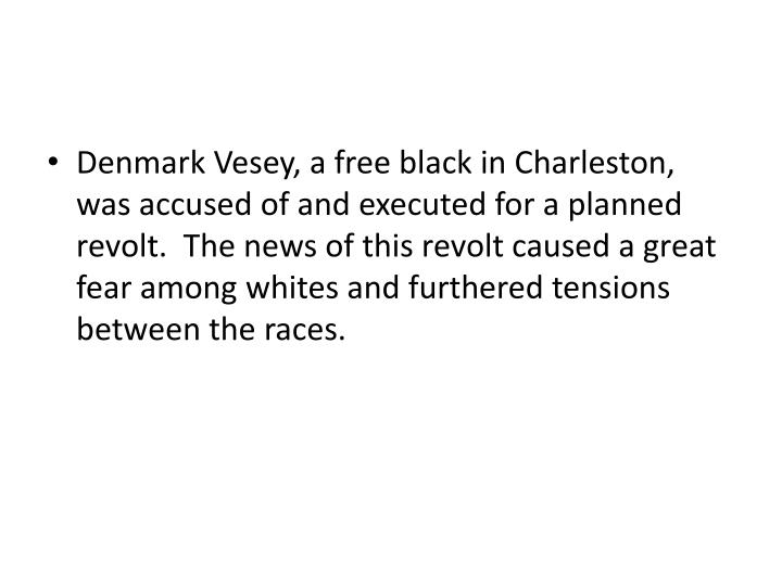 Denmark Vesey, a free black in Charleston, was accused of and executed for a planned revolt.  The news of this revolt caused a great fear among whites and furthered tensions between the races.