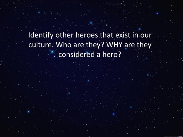 Identify other heroes that exist in our culture. Who are they? WHY are they considered a hero?