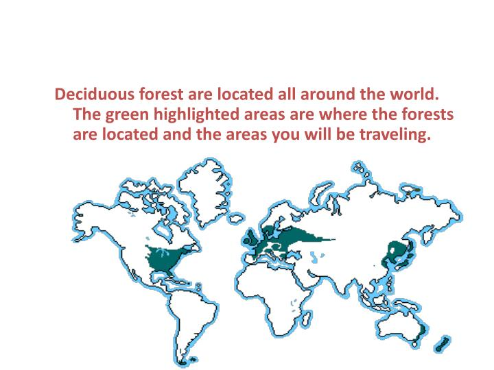 Deciduous forest are located all around the world. The green highlighted areas are where the forests...