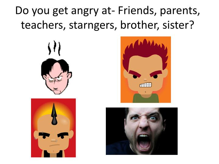 Do you get angry at friends parents teachers starngers brother sister