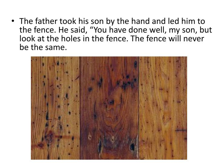 "The father took his son by the hand and led him to the fence. He said, ""You have done well, my son, but look at the holes in the fence. The fence will never be the same."