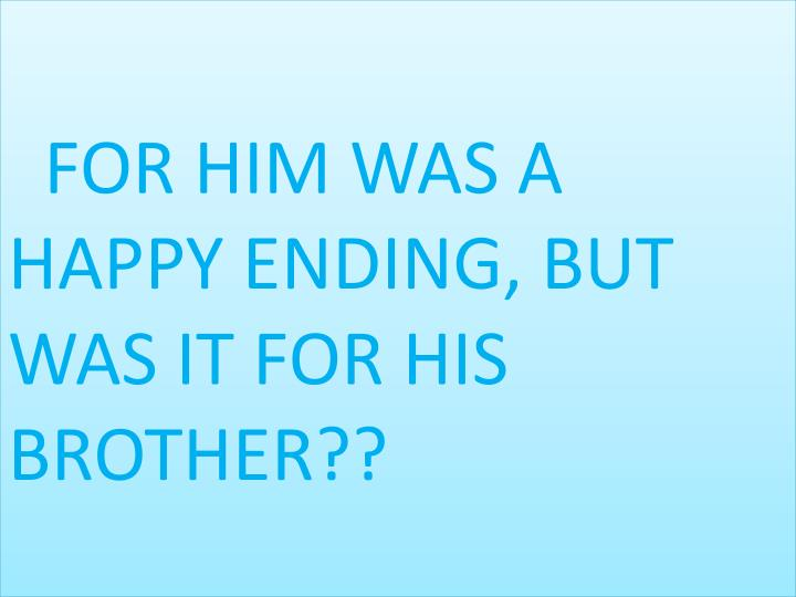 FOR HIM WAS A HAPPY ENDING, BUT WAS IT FOR HIS BROTHER??