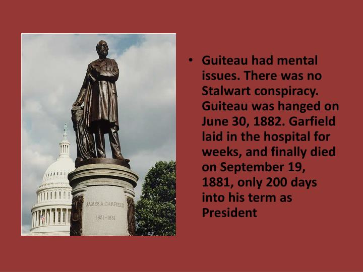 Guiteau had mental issues. There was no Stalwart conspiracy. Guiteau was hanged on June 30, 1882. Garfield  laid in the hospital for weeks, and finally died on September 19, 1881, only 200 days into his term as President