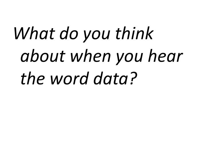 What do you think about when you hear the word data?