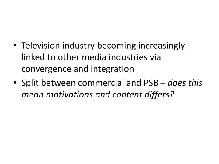 Television industry becoming increasingly linked to other media industries via convergence and integ...