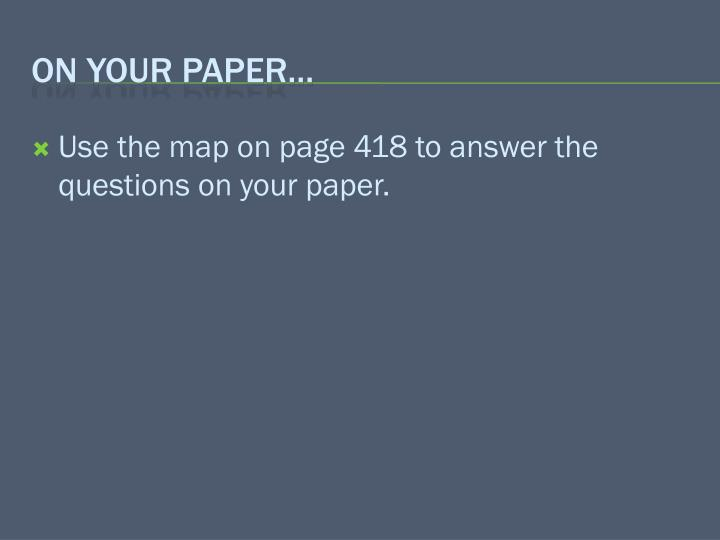 Use the map on page 418 to answer the questions on your paper.