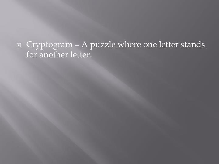 Cryptogram – A puzzle where one letter stands for another letter.