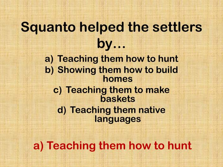 Squanto helped the settlers by…