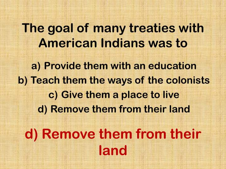 The goal of many treaties with American Indians was to