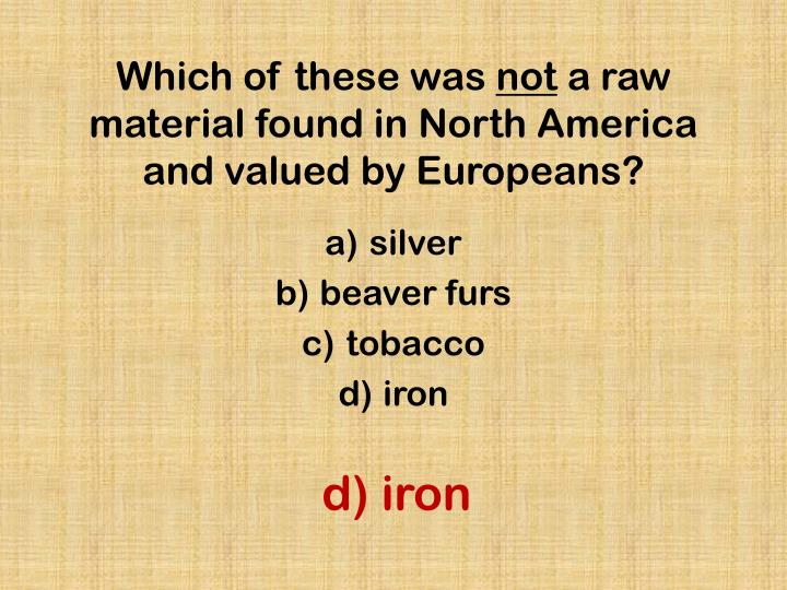 Which of these was not a raw material found in north america and valued by europeans