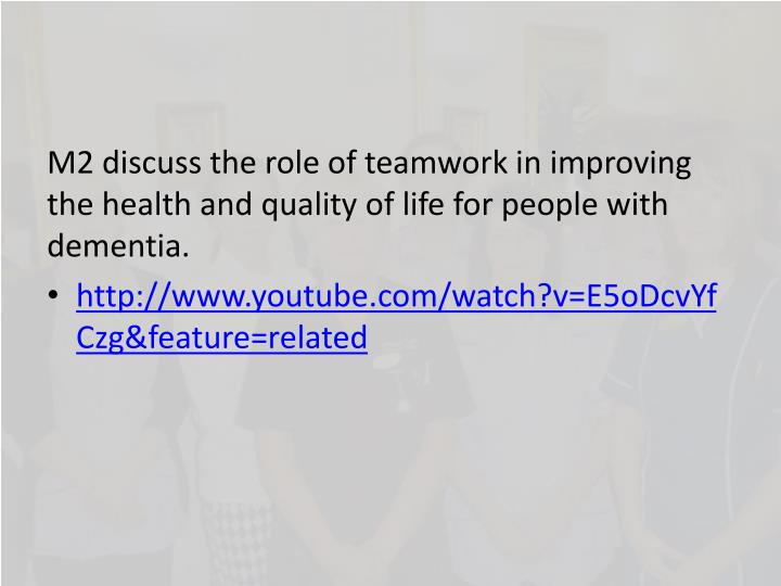 M2 discuss the role of teamwork in improving the health and quality of life for people with dementia...